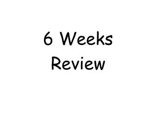 6 Weeks Review