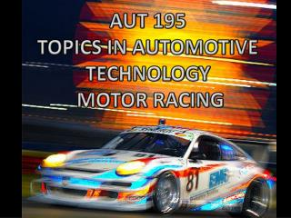 AUT 195 TOPICS IN AUTOMOTIVE  TECHNOLOGY  MOTOR RACING