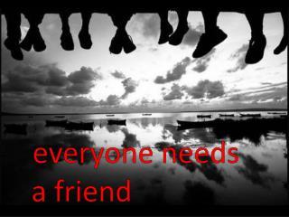 everyone needs a friend