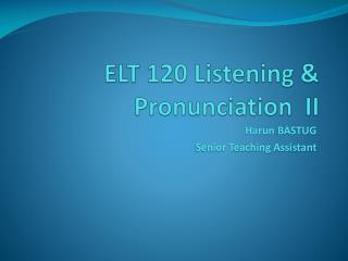 ELT 120 Listening & Pronunciation  II