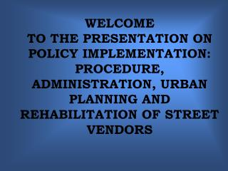 WELCOME  TO THE PRESENTATION ON POLICY IMPLEMENTATION: PROCEDURE, ADMINISTRATION, URBAN PLANNING AND REHABILITATION OF S