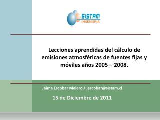 Jaime Escobar Melero / jescobar@sistam.cl 15 de Diciembre de 2011