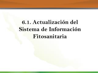 6.1. Actualización del Sistema de Información Fitosanitaria