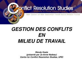 GESTION DES CONFLITS EN MILIEU DE TRAVAIL Wendy Keats (présenté par Jo-Anne Nadeau)