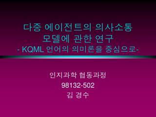 다중 에이전트의 의사소통 모델에 관한 연구 - KQML 언어의 의미론을 중심으로 -