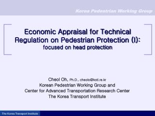 Cheol Oh,  Ph.D., cheolo@koti.re.kr Korean Pedestrian Working Group and