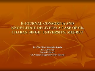 E-JOURNAL CONSORTIA AND KNOWLEDGE DELIVERY: A CASE OF Ch. CHARAN SINGH  UNIVERSITY, MEERUT