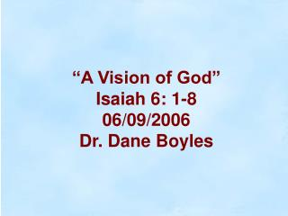 """A Vision of God"" Isaiah 6: 1-8 06/09/2006 Dr. Dane Boyles"