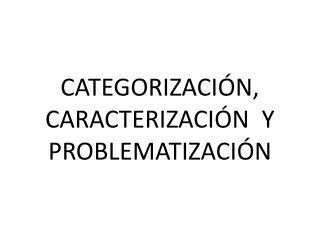 CATEGORIZACIÓN, CARACTERIZACIÓN Y PROBLEMATIZACIÓN