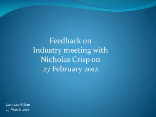 Feedback on  Industry meeting with  Nicholas Crisp on  27 February 2012