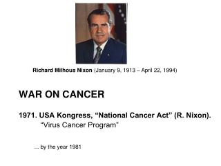 "WAR ON CANCER 1971. USA Kongress, ""National Cancer Act"" (R. Nixon). 		""Virus Cancer Program"""