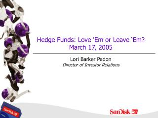 Hedge Funds: Love 'Em or Leave 'Em?  March 17, 2005 Lori Barker Padon Director of Investor Relations