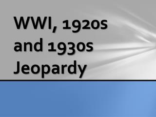WWI, 1920s  and 1930s Jeopardy