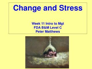 Change and Stress Week 11 Intro to Mgt FDA B&M Level C Peter Matthews