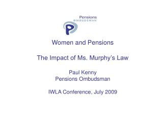 Women and Pensions The Impact of Ms. Murphy's Law Paul Kenny Pensions Ombudsman IWLA Conference, July 2009