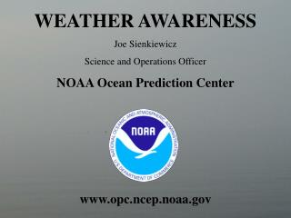 WEATHER AWARENESS Joe Sienkiewicz Science and Operations Officer NOAA Ocean Prediction Center opc.ncep.noaa