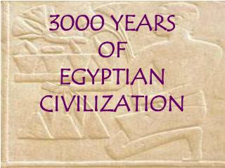 3000 YEARS  OF  EGYPTIAN CIVILIZATION