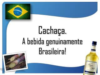 Cachaça. A bebida genuinamente  Brasileira!