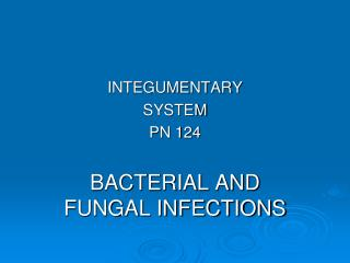 INTEGUMENTARY SYSTEM PN 124 BACTERIAL AND FUNGAL INFECTIONS