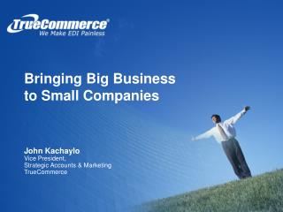 Bringing Big Business      to Small Companies John Kachaylo Vice President,