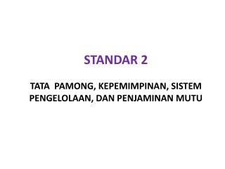 STANDAR 2 Tata Pamong, KEPEMIMPINAN, SISTEM Pengelolaan, DAN Penjaminan Mutu