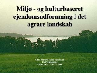 Miljø - og kulturbaseret ejendomsudformning i det agrare landskab Anne Kristine Munk Mouritsen