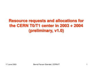 Resource requests and allocations for the CERN T0/T1 center in 2003 + 2004 (preliminary, v1.0)