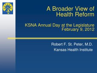 A Broader View of Health Reform KSNA Annual Day at the Legislature February 9, 2012