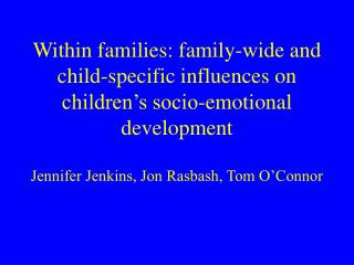 Within families: family-wide and child-specific influences on children's socio-emotional development  Jennifer Jenkins,