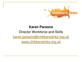 Karen Parsons  Director Workforce and Skills karen.parsons@childrenslinks.uk