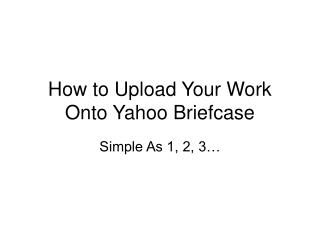 How to Upload Your Work Onto Yahoo Briefcase