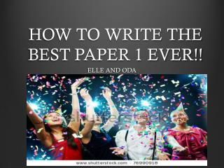 HOW TO WRITE THE BEST PAPER 1 EVER!!