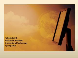 Talleah Smith Electronic Portfolio Instructional Technology Spring 2011