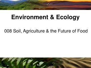 008 Soil, Agriculture & the Future of Food