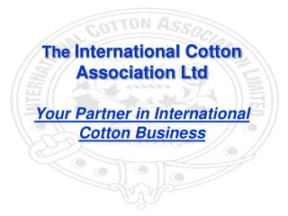 The  International Cotton Association Ltd Your Partner in International  Cotton Business