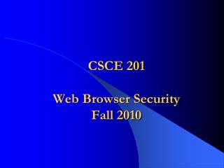 CSCE 201 Web Browser Security Fall 2010