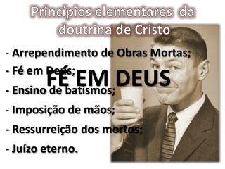 -  Arrependimento  de  Obras Mortas ; -  Fé em  Deus; -  Ensino  de  batismos ;