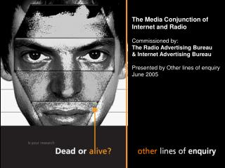 The Media Conjunction of Internet and Radio Commissioned by: The Radio Advertising Bureau & Internet Advertising Bureau
