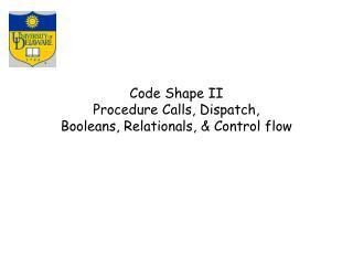 Code Shape II Procedure Calls, Dispatch, Booleans, Relationals, & Control flow
