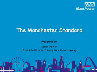 The Manchester Standard Presented by Karen O'Brien Associate Director Primary Care Commissioning