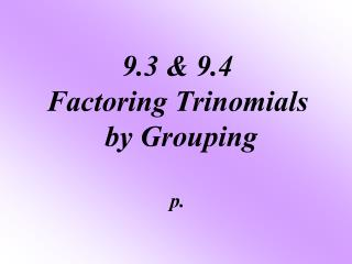 9.3 & 9.4 Factoring Trinomials  by Grouping p.
