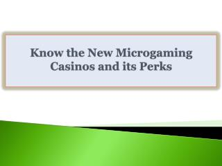 Know the New Microgaming Casinos and its Perks