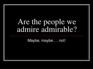 Are the people we admire admirable?
