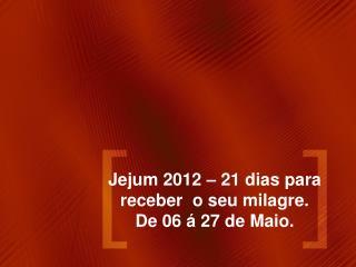 Jejum 2012 – 21 dias para receber o seu milagre. De 06 á 27 de Maio.