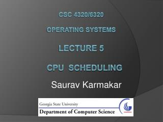 CSC 4320/6320 Operating Systems Lecture 5    CPU  Scheduling