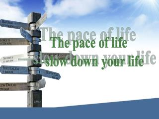 The pace of life —slow down your life