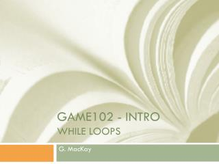 GAME102 - Intro WHILE LOOPS