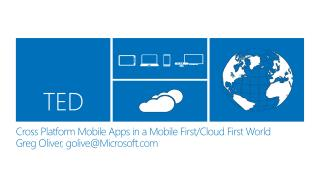 Cross Platform Mobile Apps in a Mobile First/Cloud First World Greg Oliver, golive@Microsoft