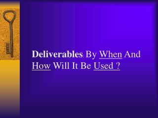 Deliverables :  By  When  And  How  Will It Be  Used ?