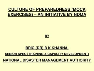 CULTURE OF PREPAREDNESS (MOCK EXERCISES) – AN INITIATIVE BY NDMA BY BRIG (DR) B K KHANNA, SENIOR SPEC (TRAINING &
